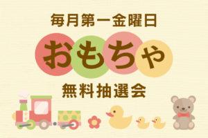 【第1金曜日】 無料オモチャ抽選会